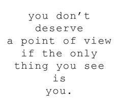 you don't deserve a point of view if the only thing you see is you
