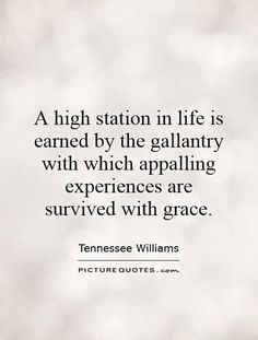 A high station in life is earned by the gallantry with which appalling experiences are survived with grace. Fancy Words, Pretty Words, Author Quotes, Literary Quotes, Tennessee Williams Quotes, Happy Quotes, Life Quotes, Grace Quotes, Book Writer