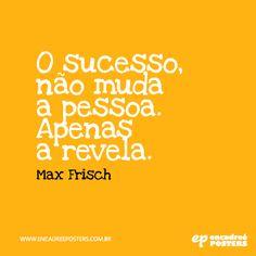 O sucesso não muda a pessoa, apenas a revela - Max Frisch www.encadreeposters.com.br