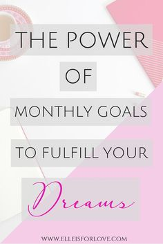 The Power of Monthly Goals to Fulfill your Dreams The secret to achieving your goals and creating and building your dream life is to set monthly goals. Setting goals every month will help you stay on track with what you want to achieve so that you can assess and re-adjust as time goes by. Because every day matters and you deserve to live the life of your DREAMS!