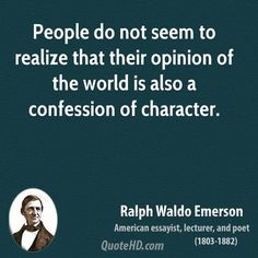 People do not seem to realize that their opinion of the world is also a confession of character. ---Ralph Waldo Emerson