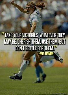 eeffc1325f0 Take your victories....don t settle for them Mia Hamm Athlete