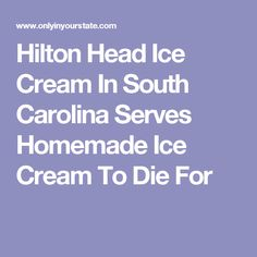 Hilton Head Ice Cream In South Carolina Serves Homemade Ice Cream To Die For