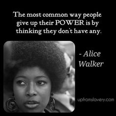 The most common way people give up their POWER away is by thinking they don't have any. Alice Walker