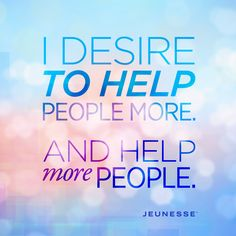 I desire to help people more. And help more people.