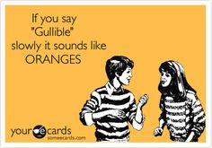 If you say 'Gullible' slowly it sounds like ORANGES. (hah - I totally fell for this)