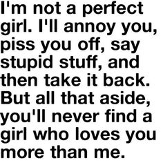 I'm not a perfect girl, but you'll never find a girl who loves you more than me