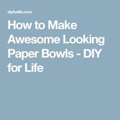 How to Make Awesome Looking Paper Bowls - DIY for Life