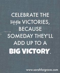 Celebrate the little victories, because someday they'll add up to a BIG victory. #fitness #motivation | www.sarahforgrave.com