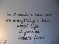 """""""in 3 words i can sum up everything i know about life: it goes on. by Robert Frost """" This is one thing that I have to remind myself everyday."""