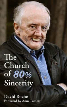The Church of 80% Sincerity    by David Roche  with Foreword by Anne Lamott    The Church of 80% Sincerity shares the inspiring, poignant, wickedly funny, and sometimes heartbreaking story of motivational speaker David Roche's journey from shame to self-acceptance. In this compelling book, he shares his hard-earned lessons, providing an irresistible and unforgettable glimpse of his (and everyone's) inner beauty and offering profound encouragement in dealing with whatever life brings.