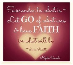 Surrender to what is ~ Let go of what was & have Faith in what will be