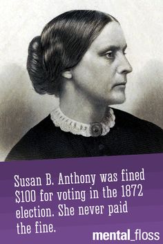 Famous American suffragette — Susan B. Anthony had some serious courage and determination. Anthony helped to secure equal rights for women, in part through her relentless campaigning: she gave 75 to 100 speeches every year on women's rights for 45 years!  Susan B. Anthony was fined for voting but never paid the fine.