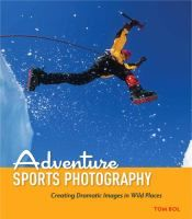 [SP Adventurers] Adventure Sports Photography: Creating Dramatic Sports Images in Wild Places by Tom Bol. Perfect your expedition and adventure snaps!
