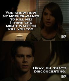Teen Wolf Quote from 5x19 │  Malia Tate: You know how my mother wants to kill me? I think she might want to kill you too. Stiles Stilinski: Okay, uh, that's disconcerting.
