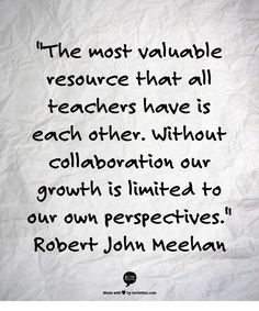 The most valuable resource that all teachers have is each other. Without collaboration our growth is limited to our own perspectives. John Meehan