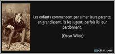 Les enfants commencent par aimer leurs parents; en grandissant, ils les jugent; parfois ils leur pardonnent. - Oscar Wilde