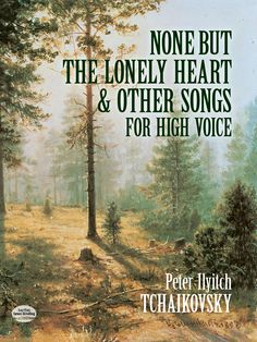 None But the Lonely Heart and Other Songs for High Voice by Peter Ilyitch Tchaikovsky  'Penetrating sweetness and sadness.' — Grove. Rich selection of 40 charming works includes celebrated title song plus Don Juan's Serenade, Mignon's Song, Night of Stars, Serenade, Song of the Gipsy Girl, and other exquisite pieces for voice and piano. Texts are by Goethe, Heine, Tolstoy, and other great poets, in English and either German or French.