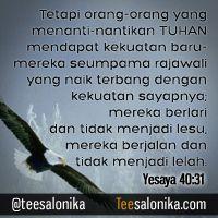 """""""Tetapi orang-orang yang menanti-nantikan TUHAN mendapat kekuatan baru: mereka seumpama rajawali  yang naik terbang dengan kekuatan sayapnya; mereka berlari dan tidak menjadi lesu, mereka berjalan dan tidak menjadi lelah.""""  ~ Yesaya 40:31 ~"""