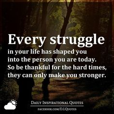 Every struggle in your life has shaped you into the person you are today. So be thankful for the hard times, they can only make you stronger.