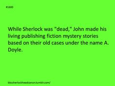 """Sherlock Headcanon: While Sherlock was """"dead"""" John made his living publishing fiction mystery stories based on their old cases under the name A. Doyle."""