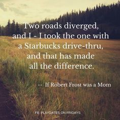 Two roads diverged and I took the one with the Starbucks drive thru and that has made all the difference. If Robert Frost was a mom #coffee