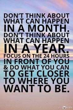 """""""Don't think about what can happen in a month. Don't think about what can happen in a year. Just focus on the 24 hours in front of you and do what you can to get closer to where you want to be. words of wisdom. Motivacional Quotes, Best Motivational Quotes, Great Quotes, Quotes To Live By, Positive Quotes, Life Quotes, Inspirational Quotes, Motivating Quotes, Affirmations"""