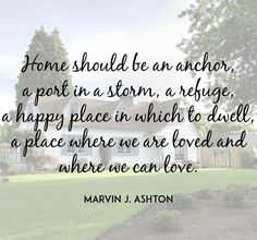 """Home should be an anchor, a port in a storm, a refuge, a happy place in which to dwell, a place where we are loved and where we can love."" –Marvin J Ashton Lds Quotes, Great Quotes, Quotes To Live By, Inspirational Quotes, Happy Place Quotes, Home Quotes And Sayings, Cool Words, Wise Words, Families Are Forever"