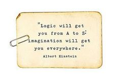 Logic will get you from A to Z; imagination will get you everywhere --Albert Einstein