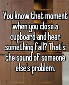 You know that moment when you close a cupboard and hear something fall? That's the sound of someone else's problem.