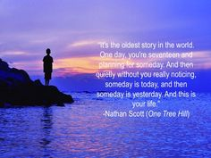 """""""It's the oldest story in the world. One day, you're seventeen and planning for someday. And then quietly without you really noticing, someday is today, and then someday is yesterday. And this is your life.""""-Nathan Scott (One Tree Hill) #quotes #onetreehill"""