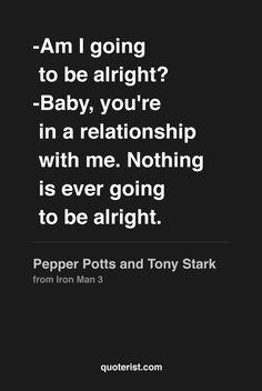 """""""-Am I going to be alright? -Baby, you're in a relationship with me. Nothing is ever going to be alright."""" - Pepper Potts and Tony Stark from #Ironman3. #moviequotes #movies"""