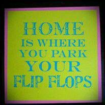 Home is where you park your flip flops #flipflop #quotes