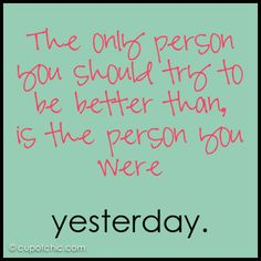 """The only person you should try to be better than is the person you were yesterday."""