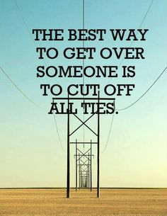 The best way to get over SOMEONE is to cut off all ties. #quotes