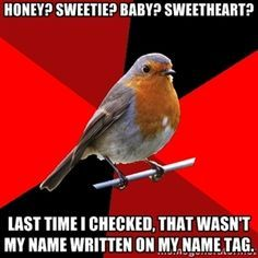 honey? Sweetie? Baby? Sweetheart? Last time I checked, that wasn't my name written on my name tag. | Retail Robin | best stuff
