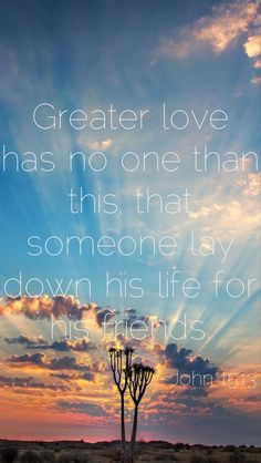 """John 15:13 My Favorite Scripture right here. Verse 13 & 14, """"Greater love hath no man than this: that a man lay down his life for his friends. Ye are my friends if ye do whatsoever I command you"""". I am striving to be Jesus Christ's best friend:)"""
