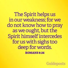 """Likewise the Spirit also helpeth our infirmities: for we know not what we should pray for as we ought: but the Spirit itself maketh intercession for us with groanings which cannot be uttered."" Romans 9:26 KJV"
