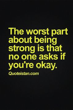 The worst part about being #strong is that no one ever ask if you're okay. #quote