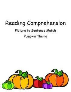This is a great fall or October task. The perfect addition to any pumpkin unit. Students are given pictures and asked to find the matching sentence.  It can be a file folder game, a partner task, a TEACCH task, and/or a group comprehension activity.Included9 picture cards9 sentence cardsThis is perfect for students who need concrete comprehension tasks.