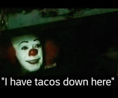 """No matter how much you love tacos - please do not take tacos from clowns in the sewer :)   Remember these clowns know your cravings and your weaknesses :(   If you're looking to kick your """"taco habit"""" - need to lose a few or a lot of pounds - want to get back in shape and want that energy back to run away from clowns then get started with our FREE Back To School - Back To YOU 10 Day Challenge --  Do you really want to trust those tacos from this clown ??"""