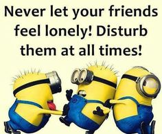 Never let your friends feel lonely! Disturb them at all times!
