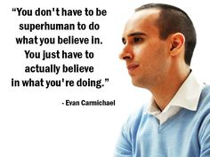 """You don't have to be superhuman to do what you believe in. You just have to actually believe in what you're doing."" - Evan Carmichael"