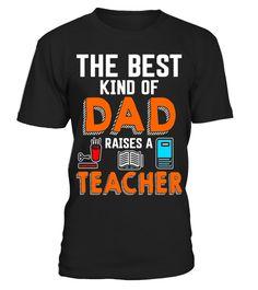 Teacher Shirt/ Best Kind Of Dad Raises A Teacher T-Shirt - Limited Edition