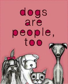 Dogs are people too. Why don't people get that.  Plus I like the average dog more than the average person.