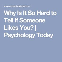 Why Is It So Hard to Tell If Someone Likes You?   Psychology Today