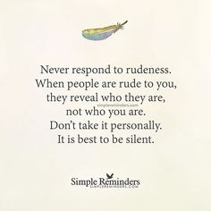"""""""Never respond to rudeness. When people are rude to you they reveal who they are not who you are. Don't take it personally. It is best to be silent."""" Unknown Author by mysimplereminders Meant To Be Quotes, Quotes To Live By, Being Rude Quotes, Rudeness Quotes, Random Quotes, The Words, React Quotes, Rude People Quotes, Dont Take It Personally"""