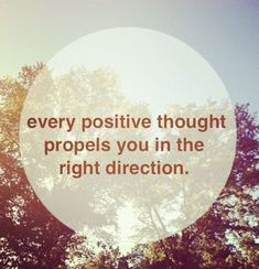 every positive thought propels you in the right direction