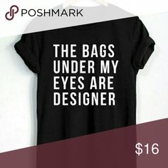 << The bags Under My eyes are Designer Tee >> Designer Everything  Unisex sizing, so already a loose fit but go up a size if you want a loose long pajama tee style ;)  Want it in different colors? Just ask!  .No trades .Price firm Twang Boutique  Tops Tees - Short Sleeve
