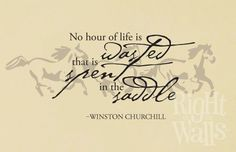 """""""No hour of life is wasted that is spent in the saddle.""""- Winston Churchill"""